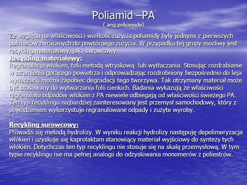 Poliamid –PA ( ang.polyamide) Ze względu na właściwości i wielkość zużycia poliamidy były jednymi z pierwszych polimerów zwracanych do powtórnego zuży