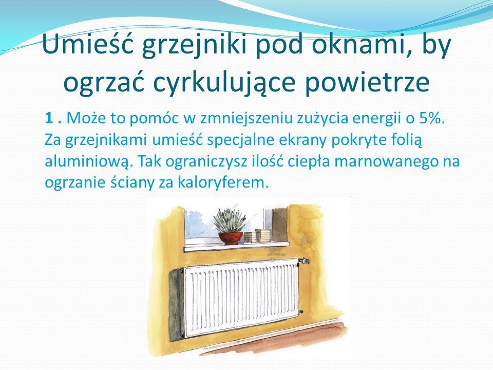Umieść grzejniki pod oknami, by ogrzać cyrkulujące powietrze 1.