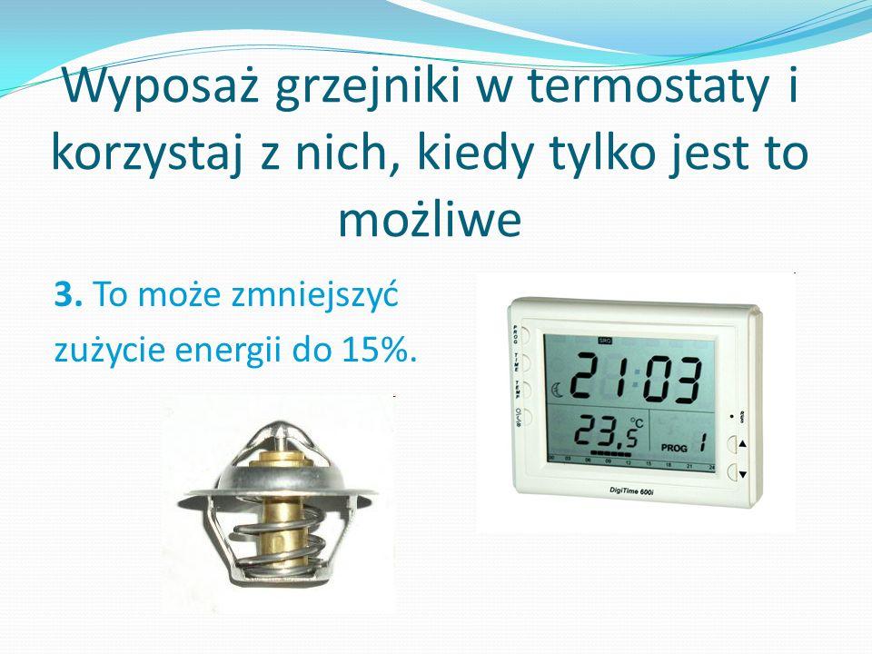 Wyposaż grzejniki w termostaty i korzystaj z nich, kiedy tylko jest to możliwe 3.