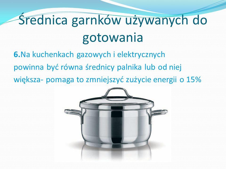 Średnica garnków używanych do gotowania 6.Na kuchenkach gazowych i elektrycznych powinna być równa średnicy palnika lub od niej większa- pomaga to zmniejszyć zużycie energii o 15%