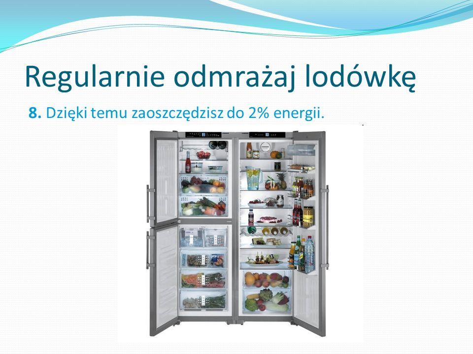 Regularnie odmrażaj lodówkę 8. Dzięki temu zaoszczędzisz do 2% energii.