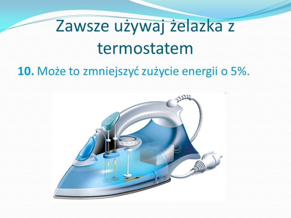 Zawsze używaj żelazka z termostatem 10. Może to zmniejszyć zużycie energii o 5%.