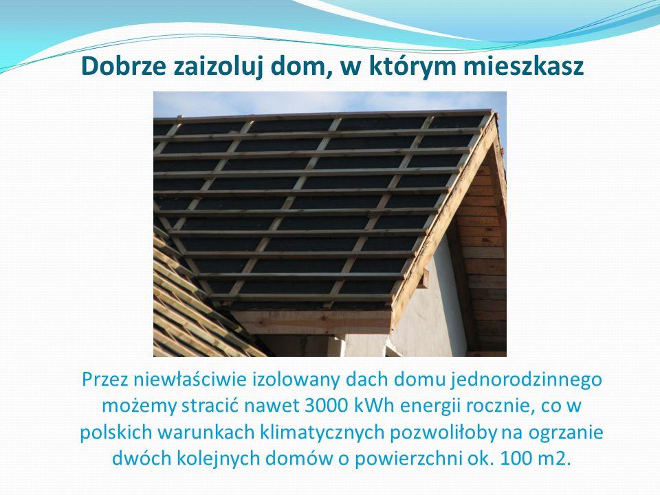 Dobrze zaizoluj dom, w którym mieszkasz Przez niewłaściwie izolowany dach domu jednorodzinnego możemy stracić nawet 3000 kWh energii rocznie, co w polskich warunkach klimatycznych pozwoliłoby na ogrzanie dwóch kolejnych domów o powierzchni ok.