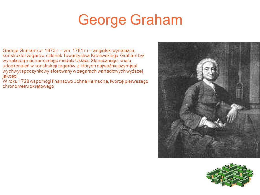 George Graham George Graham (ur. 1673 r. – zm. 1751 r.) – angielski wynalazca, konstruktor zegarów, członek Towarzystwa Królewskiego. Graham był wynal