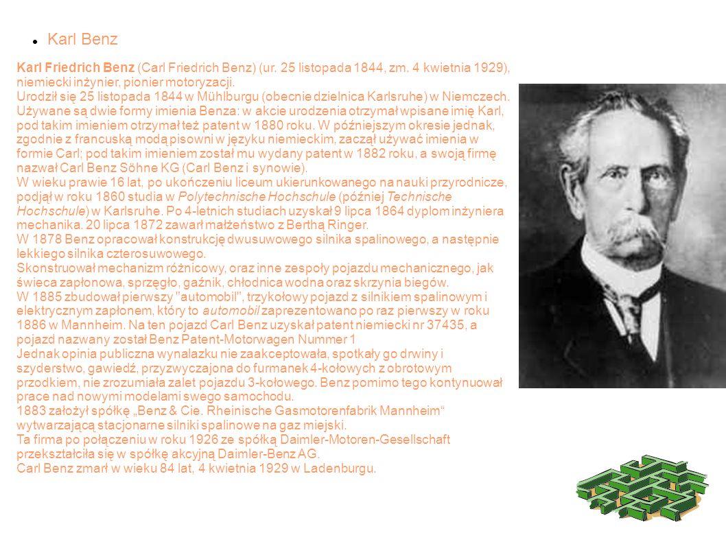 Karl Benz Karl Friedrich Benz (Carl Friedrich Benz) (ur. 25 listopada 1844, zm. 4 kwietnia 1929), niemiecki inżynier, pionier motoryzacji. Urodził się