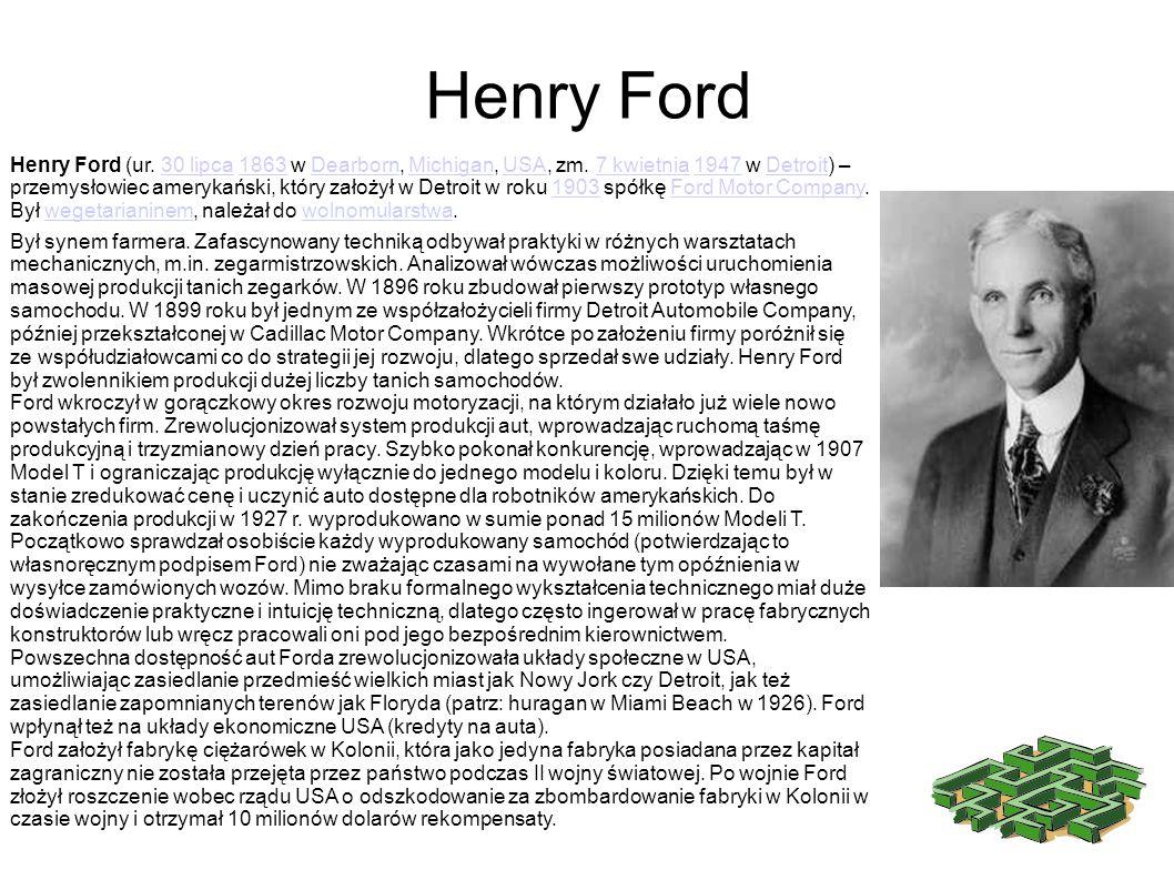 Henry Ford (ur. 30 lipca 1863 w Dearborn, Michigan, USA, zm. 7 kwietnia 1947 w Detroit) – przemysłowiec amerykański, który założył w Detroit w roku 19