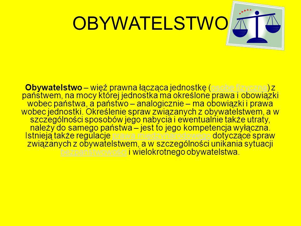 OBYWATELSTWO Obywatelstwo – więź prawna łącząca jednostkę (osobę fizyczną) z państwem, na mocy której jednostka ma określone prawa i obowiązki wobec p