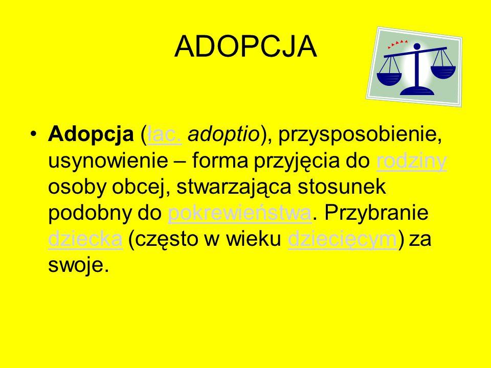 ADOPCJA Adopcja (łac. adoptio), przysposobienie, usynowienie – forma przyjęcia do rodziny osoby obcej, stwarzająca stosunek podobny do pokrewieństwa.