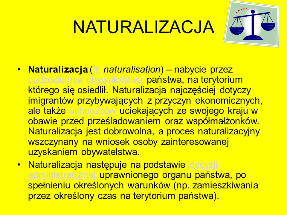 NATURALIZACJA Naturalizacja (fr. naturalisation) – nabycie przez cudzoziemca obywatelstwa państwa, na terytorium którego się osiedlił. Naturalizacja n