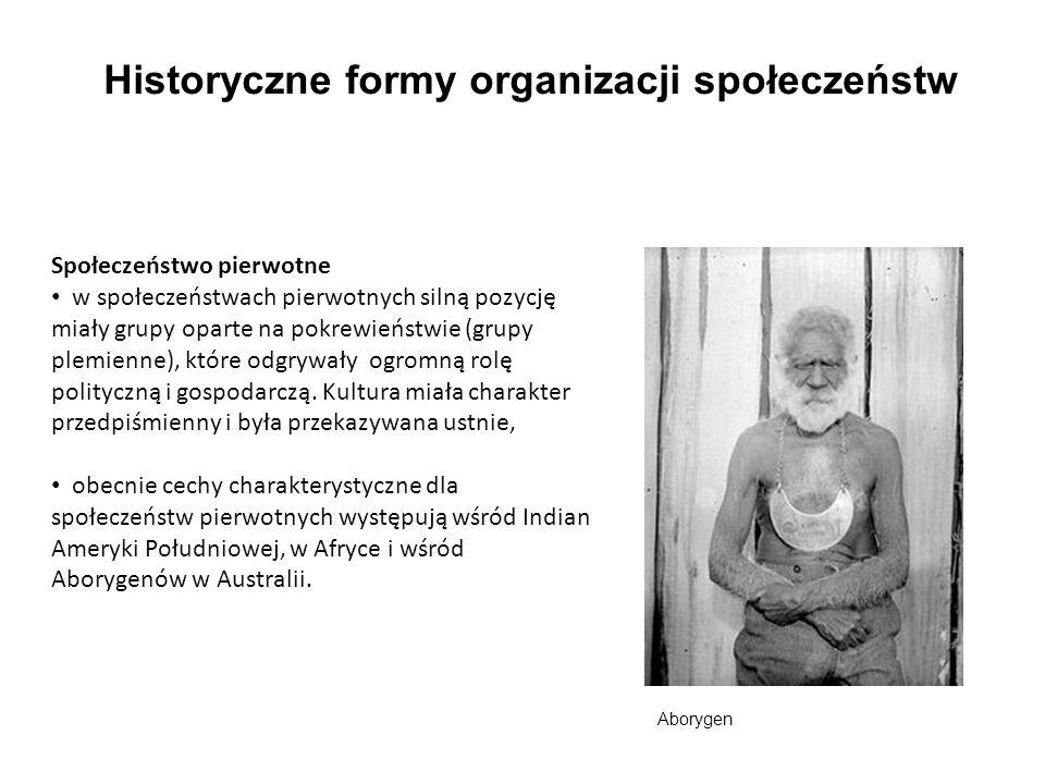 Historyczne formy organizacji społeczeństw Społeczeństwo pierwotne w społeczeństwach pierwotnych silną pozycję miały grupy oparte na pokrewieństwie (grupy plemienne), które odgrywały ogromną rolę polityczną i gospodarczą.