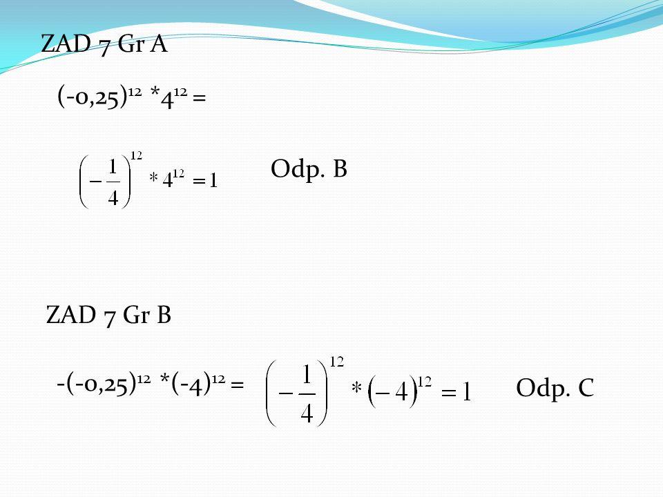 ZAD 7 Gr A ZAD 7 Gr B (-0,25) 12 *4 12 = -(-0,25) 12 *(-4) 12 = Odp. B Odp. C
