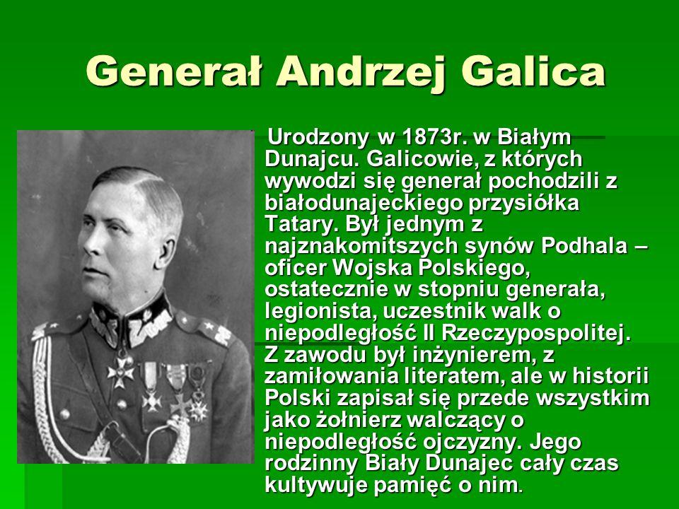Generał Andrzej Galica Urodzony w 1873r. w Białym Dunajcu. Galicowie, z których wywodzi się generał pochodzili z białodunajeckiego przysiółka Tatary.