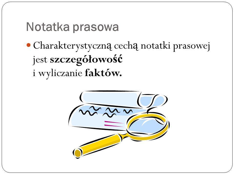 Notatka prasowa Charakterystyczn ą cech ą notatki prasowej jest szczegółowo ść i wyliczanie faktów.