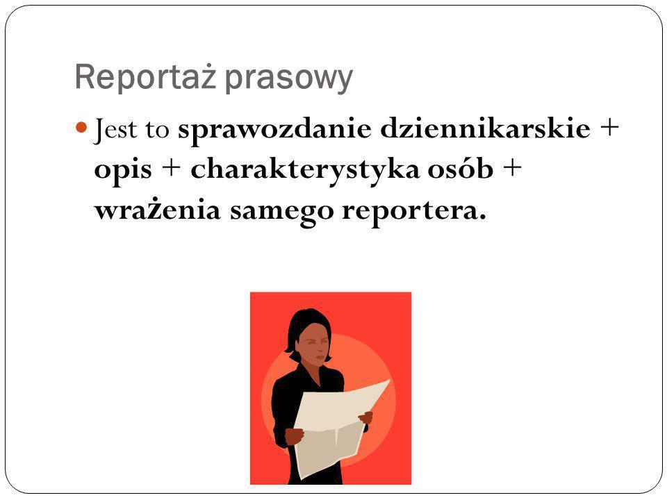 Reportaż prasowy Jest to sprawozdanie dziennikarskie + opis + charakterystyka osób + wra ż enia samego reportera.