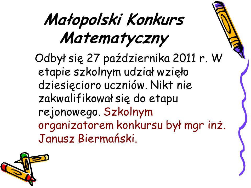 Małopolski Konkurs Matematyczny Odbył się 27 października 2011 r. W etapie szkolnym udział wzięło dziesięcioro uczniów. Nikt nie zakwalifikował się do