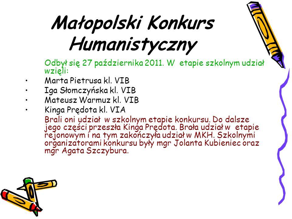 Małopolski Konkurs Humanistyczny Odbył się 27 października 2011. W etapie szkolnym udział wzięli: Marta Pietrusa kl. VIB Iga Słomczyńska kl. VIB Mateu