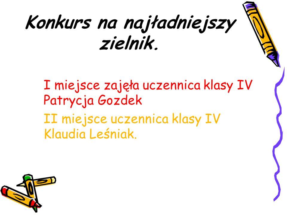 Konkurs na najładniejszy zielnik. I miejsce zajęła uczennica klasy IV Patrycja Gozdek II miejsce uczennica klasy IV Klaudia Leśniak.