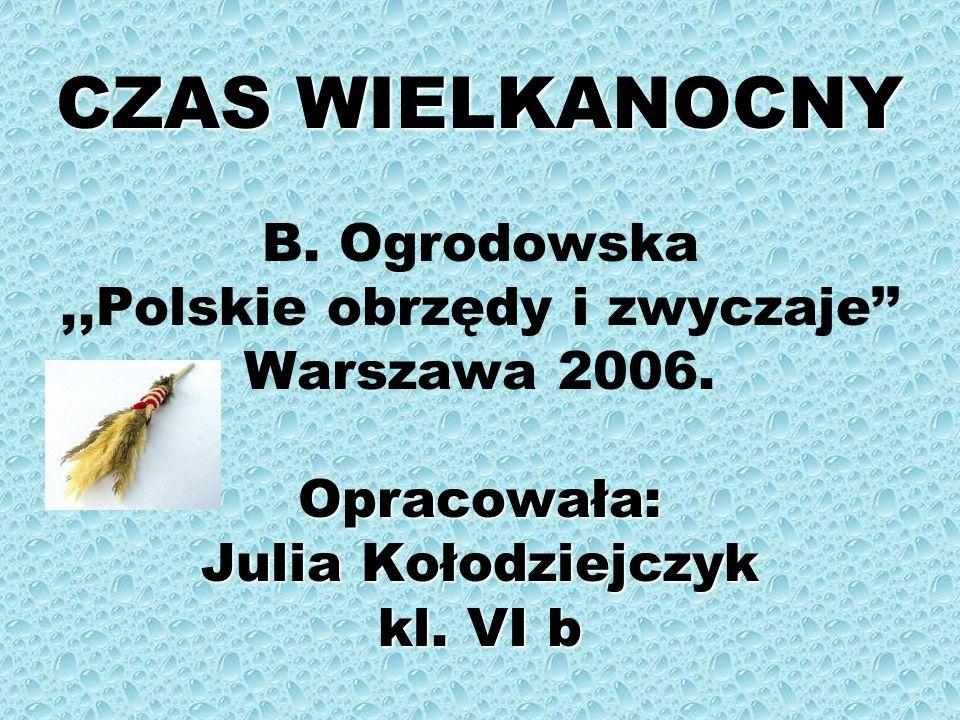 CZAS WIELKANOCNY Opracowała: Julia Kołodziejczyk kl. VI b CZAS WIELKANOCNY B. Ogrodowska,,Polskie obrzędy i zwyczaje Warszawa 2006. Opracowała: Julia