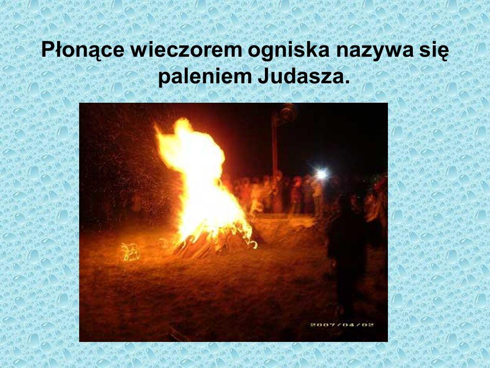 Płonące wieczorem ogniska nazywa się paleniem Judasza.