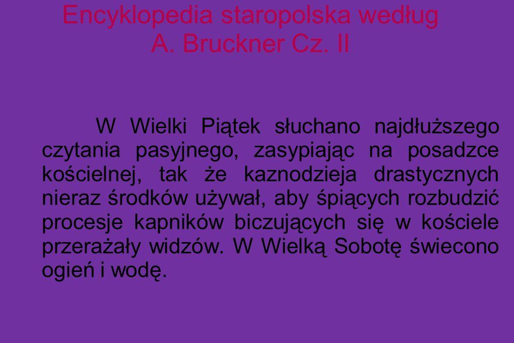 Encyklopedia staropolska według A. Bruckner Cz. II W Wielki Piątek słuchano najdłuższego czytania pasyjnego, zasypiając na posadzce kościelnej, tak że