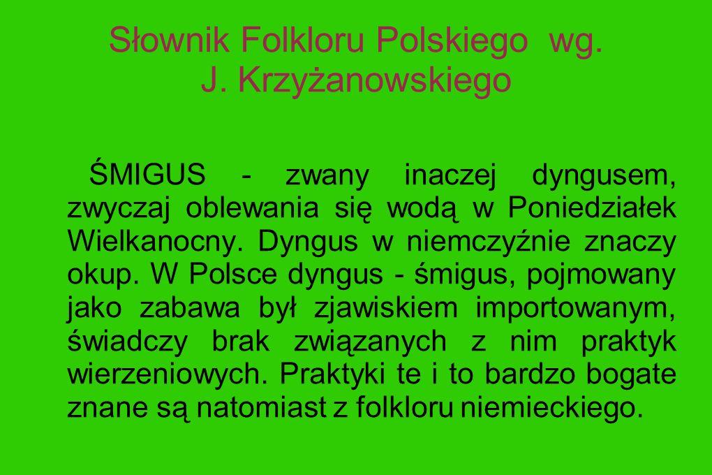 Słownik Folkloru Polskiego wg. J. Krzyżanowskiego ŚMIGUS - zwany inaczej dyngusem, zwyczaj oblewania się wodą w Poniedziałek Wielkanocny. Dyngus w nie