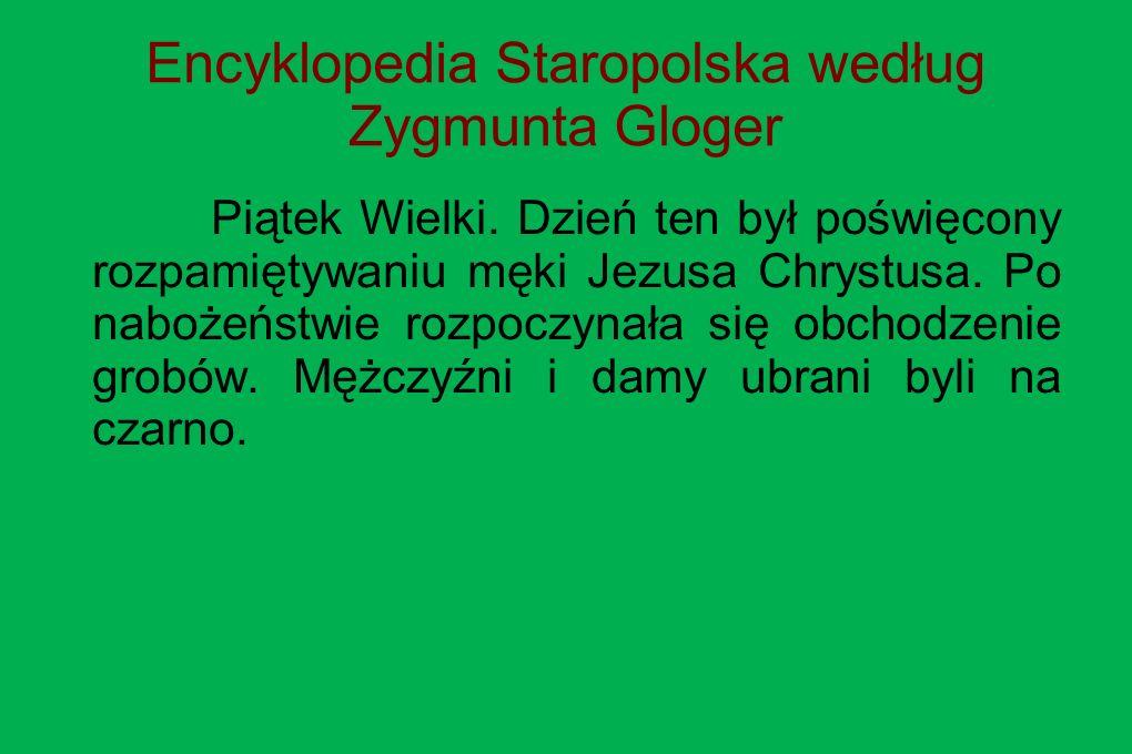 Encyklopedia Staropolska według Zygmunta Gloger Piątek Wielki. Dzień ten był poświęcony rozpamiętywaniu męki Jezusa Chrystusa. Po nabożeństwie rozpocz