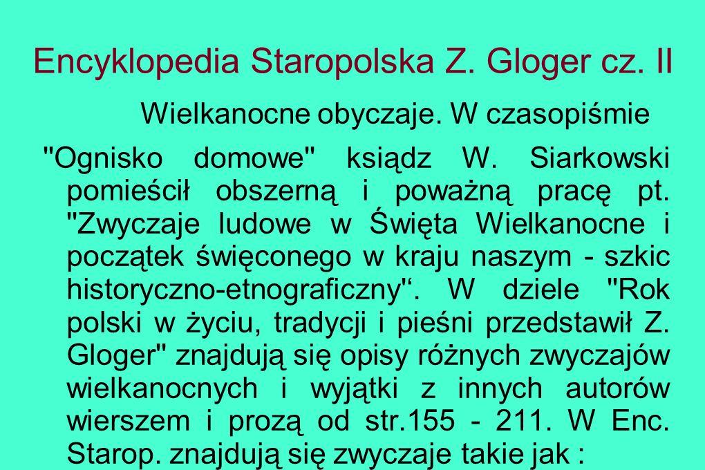 Encyklopedia Staropolska Z. Gloger cz. II Wielkanocne obyczaje. W czasopiśmie ''Ognisko domowe'' ksiądz W. Siarkowski pomieścił obszerną i poważną pra