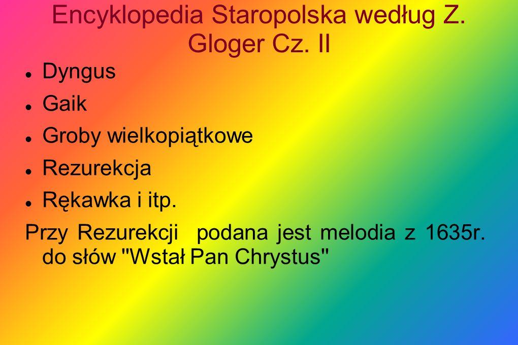 Encyklopedia Staropolska według Z. Gloger Cz. II Dyngus Gaik Groby wielkopiątkowe Rezurekcja Rękawka i itp. Przy Rezurekcji podana jest melodia z 1635