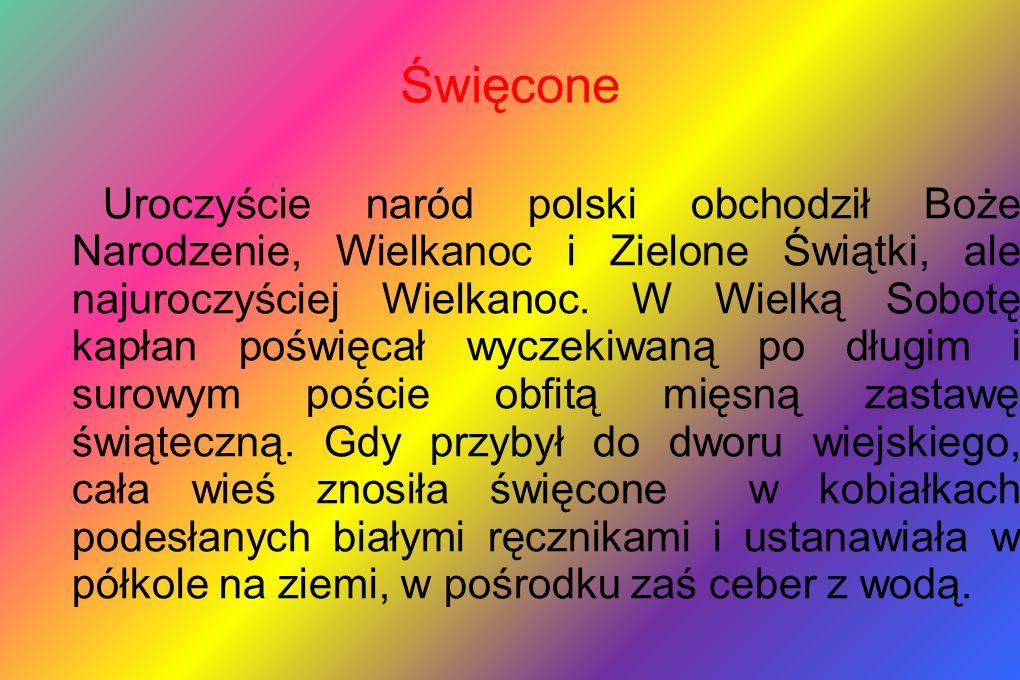 Święcone Uroczyście naród polski obchodził Boże Narodzenie, Wielkanoc i Zielone Świątki, ale najuroczyściej Wielkanoc. W Wielką Sobotę kapłan poświęca