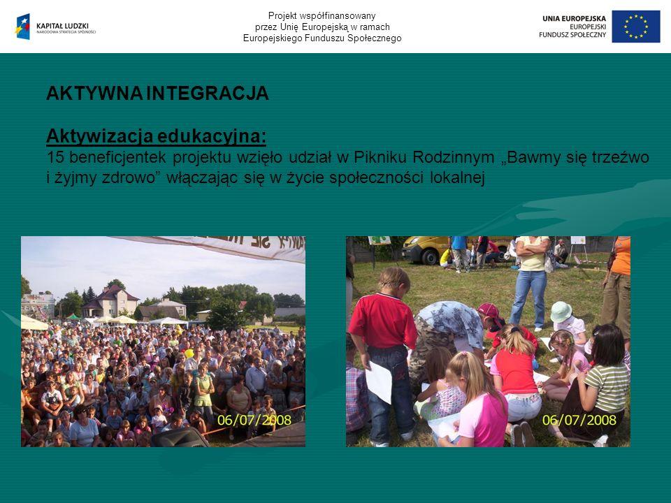AKTYWNA INTEGRACJA Aktywizacja edukacyjna: 15 beneficjentek projektu wzięło udział w Pikniku Rodzinnym Bawmy się trzeźwo i żyjmy zdrowo włączając się w życie społeczności lokalnej Projekt współfinansowany przez Unię Europejską w ramach Europejskiego Funduszu Społecznego