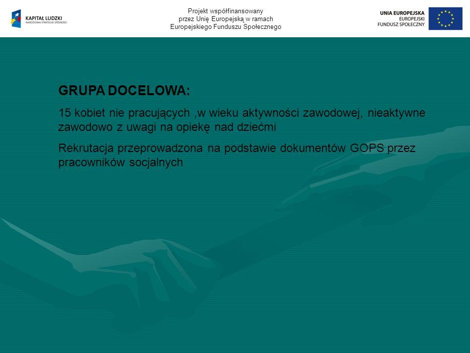 GRUPA DOCELOWA: 15 kobiet nie pracujących,w wieku aktywności zawodowej, nieaktywne zawodowo z uwagi na opiekę nad dziećmi Rekrutacja przeprowadzona na podstawie dokumentów GOPS przez pracowników socjalnych Projekt współfinansowany przez Unię Europejską w ramach Europejskiego Funduszu Społecznego
