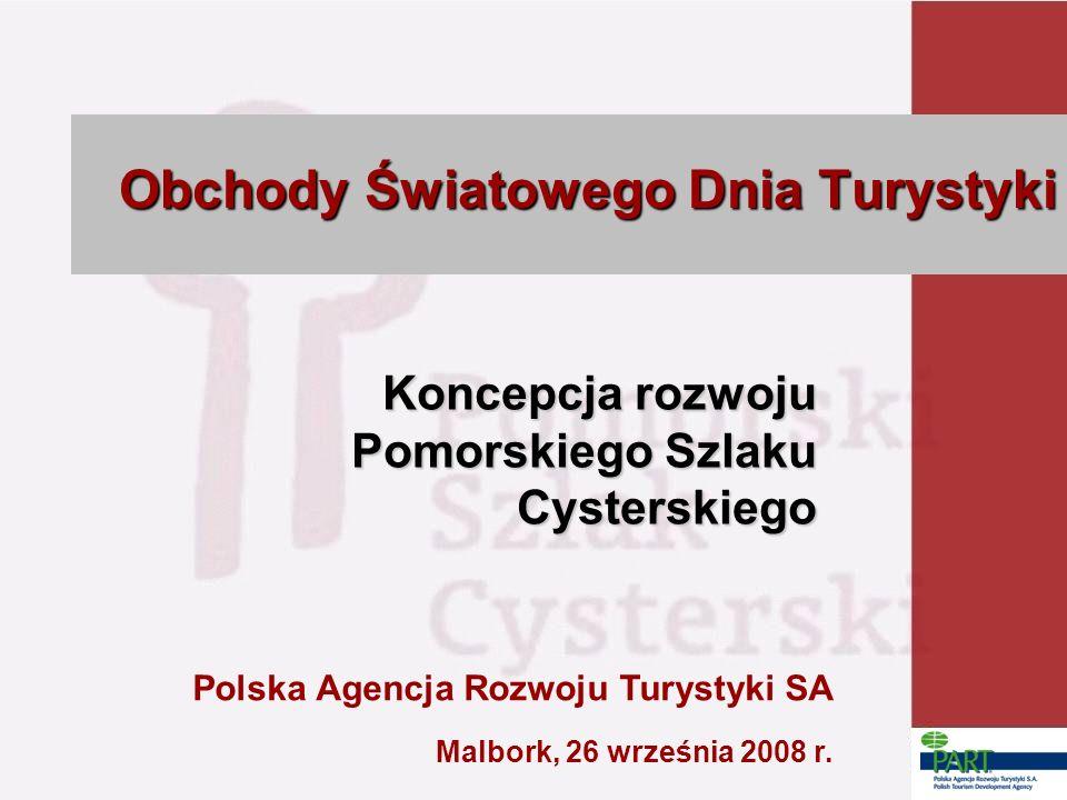 Koncepcja rozwoju Pomorskiego Szlaku Cysterskiego Polska Agencja Rozwoju Turystyki SA Obchody Światowego Dnia Turystyki Malbork, 26 września 2008 r.