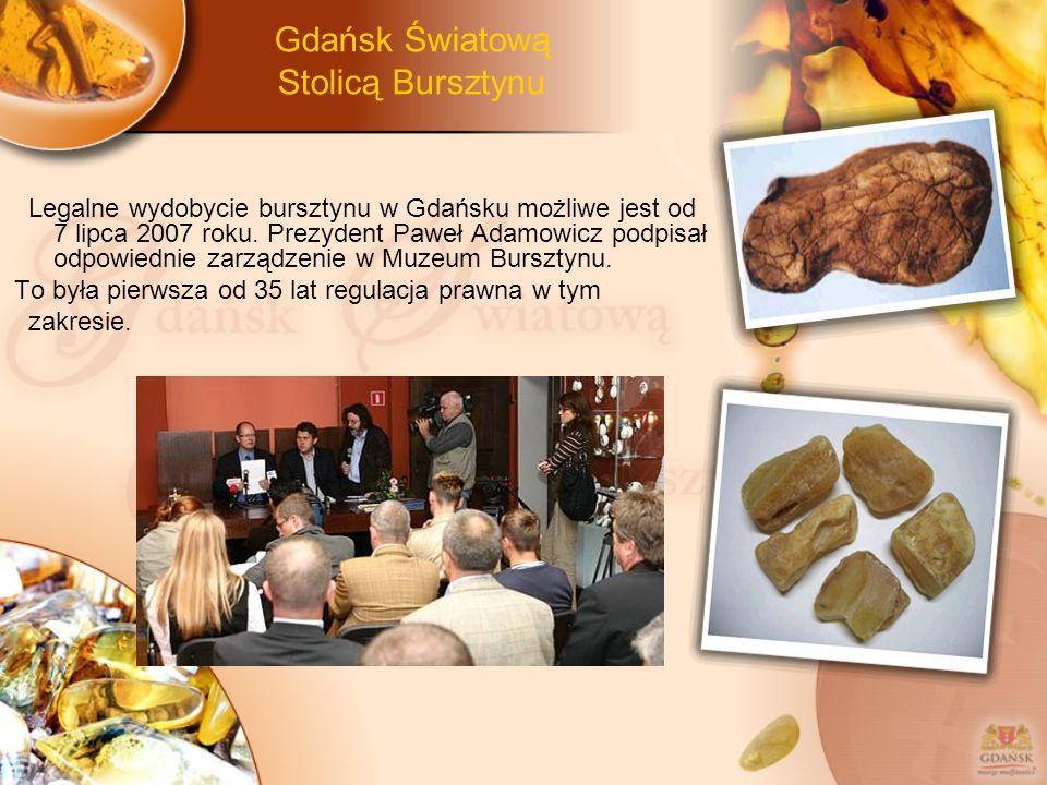 Gdańsk Światową Stolicą Bursztynu Legalne wydobycie bursztynu w Gdańsku możliwe jest od 7 lipca 2007 roku. Prezydent Paweł Adamowicz podpisał odpowied