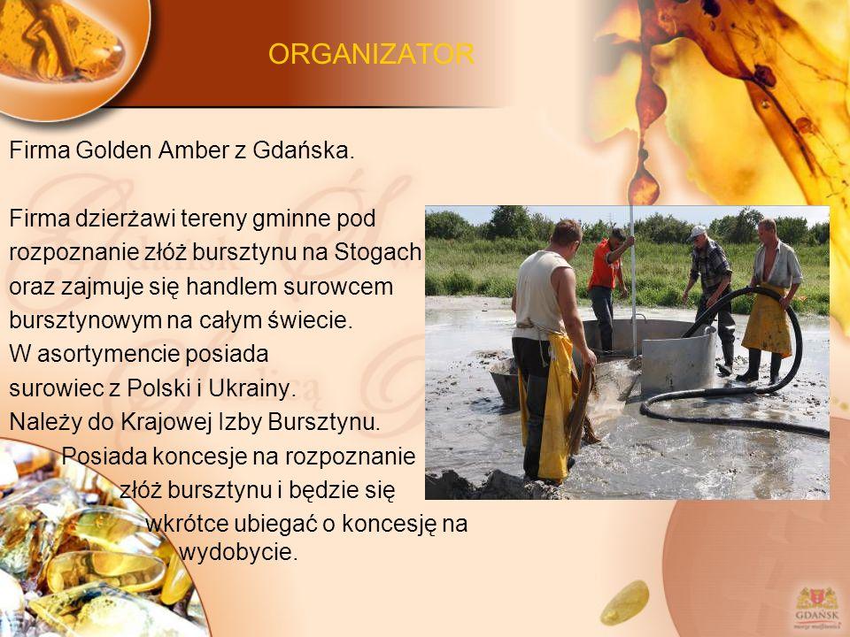 ORGANIZATOR Firma Golden Amber z Gdańska. Firma dzierżawi tereny gminne pod rozpoznanie złóż bursztynu na Stogach oraz zajmuje się handlem surowcem bu