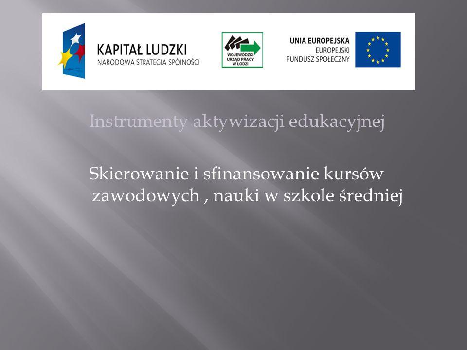 Instrumenty aktywizacji edukacyjnej Skierowanie i sfinansowanie kursów zawodowych, nauki w szkole średniej