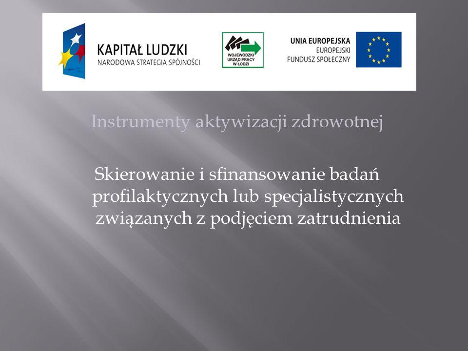 Instrumenty aktywizacji zdrowotnej Skierowanie i sfinansowanie badań profilaktycznych lub specjalistycznych związanych z podjęciem zatrudnienia