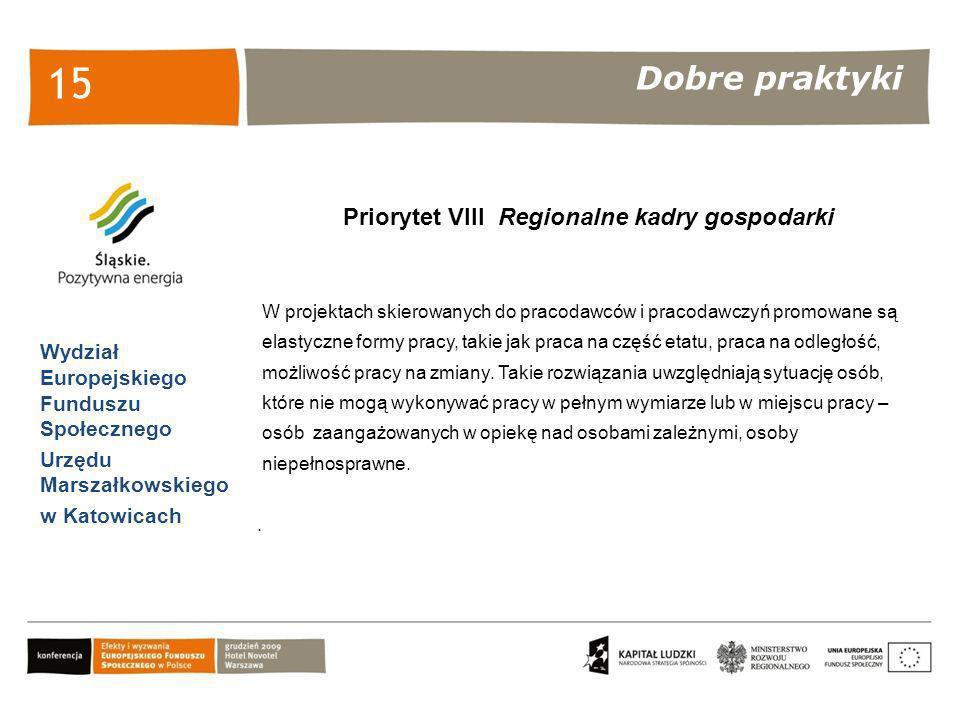 Dobre praktyki Wydział Europejskiego Funduszu Społecznego Urzędu Marszałkowskiego w Katowicach 15 Priorytet VIII Regionalne kadry gospodarki W projekt