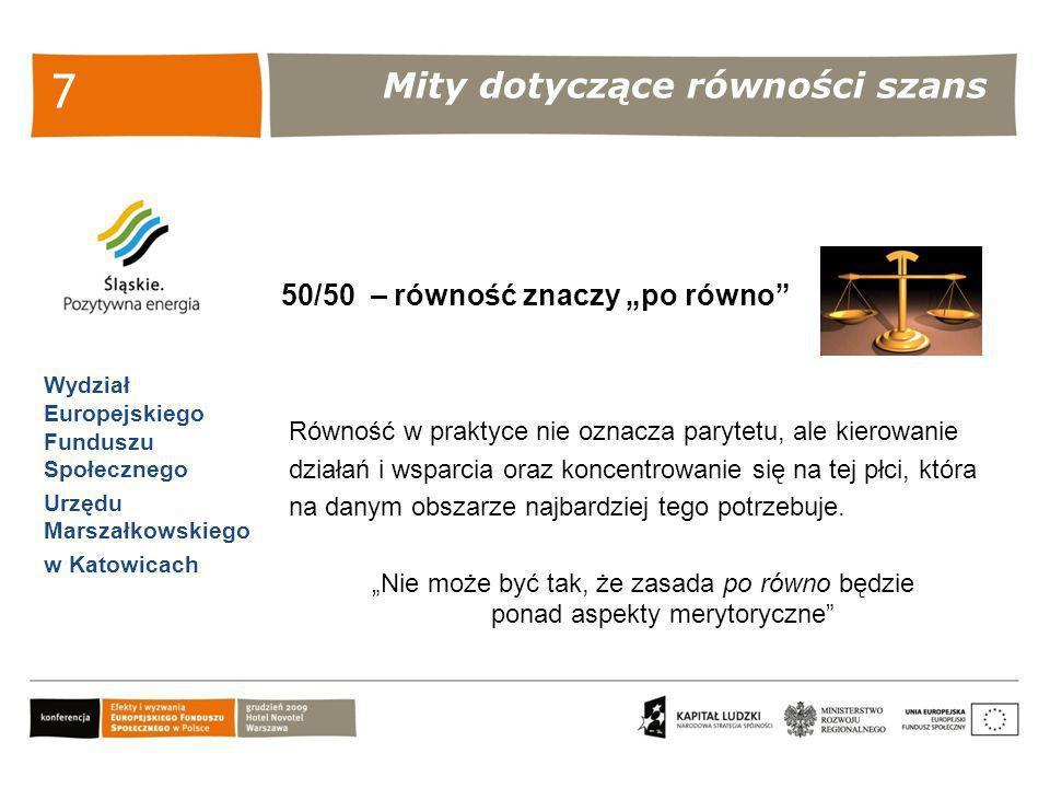 Mity dotyczące równości szans Wydział Europejskiego Funduszu Społecznego Urzędu Marszałkowskiego w Katowicach 8 Równość dyskryminuje mężczyzn Działania równościowe polegają na skierowaniu wsparcia w stronę grupy najbardziej go potrzebującej.