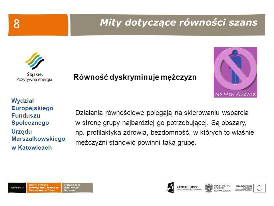 Mity dotyczące równości szans Wydział Europejskiego Funduszu Społecznego Urzędu Marszałkowskiego w Katowicach 9 Równość prowadzi do ujednolicenia społeczeństwa i utraty indywidualizmu Działania równościowe mają doprowadzić do ujednolicenia, owszem, ale szans kobiet i mężczyzn podczas dokonywania przez nich ich życiowych wyborów.