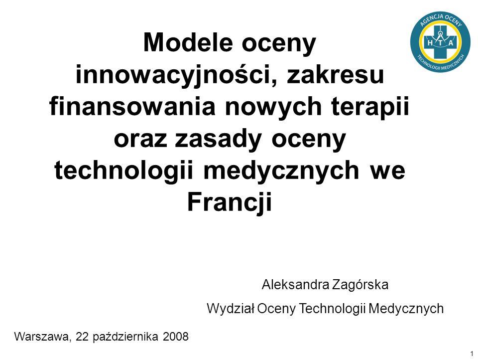 1 Modele oceny innowacyjności, zakresu finansowania nowych terapii oraz zasady oceny technologii medycznych we Francji Aleksandra Zagórska Wydział Oce