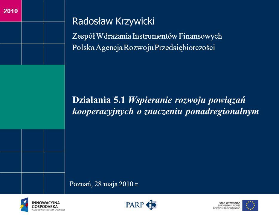 2010 Działania 5.1 Wspieranie rozwoju powiązań kooperacyjnych o znaczeniu ponadregionalnym Radosław Krzywicki Zespół Wdrażania Instrumentów Finansowyc