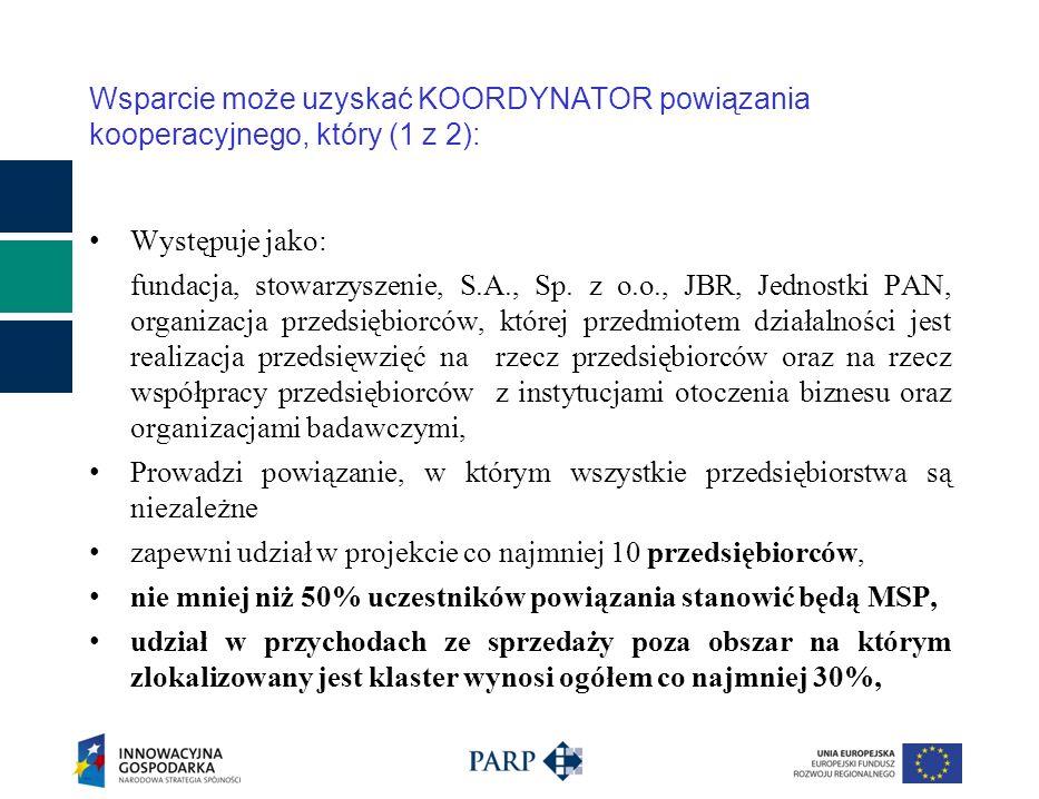 posiada siedzibę na terytorium Rzeczypospolitej Polskiej, nie działa dla zysku lub przeznacza zysk na cele związane z zadaniami realizowanymi przez PARP, posiada minimum roczne doświadczenie w zakresie zarządzania powiązaniem oraz świadczenia usług na rzecz podmiotów funkcjonujących w ramach powiązania, zatrudnia pracowników posiadających niezbędne kwalifikacje, zapewni równy, odpłatny dostęp wszystkim podmiotom funkcjonującym w ramach powiązania do usług, szkoleń, materiałów, wartości niematerialnych i prawnych, środków trwałych i wyposażenia powstałego lub nabytego w ramach projektu, zobowiąże się do utrzymania inwestycji przez okres co najmniej 5 lat od dnia zakończenia inwestycji.