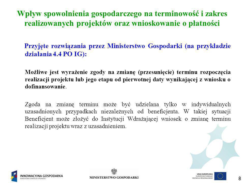 8 Wpływ spowolnienia gospodarczego na terminowość i zakres realizowanych projektów oraz wnioskowanie o płatności Przyjęte rozwiązania przez Ministerstwo Gospodarki (na przykładzie działania 4.4 PO IG): Możliwe jest wyrażenie zgody na zmianę (przesunięcie) terminu rozpoczęcia realizacji projektu lub jego etapu od pierwotnej daty wynikającej z wniosku o dofinansowanie.