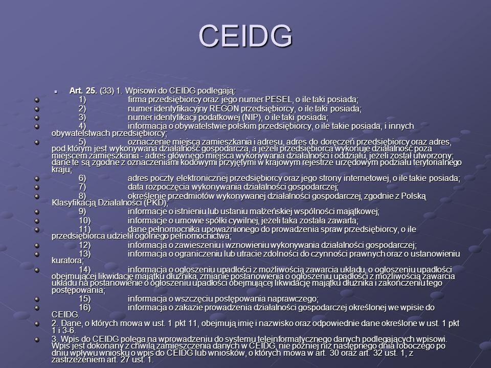 CEIDG Art. 25. (33) 1. Wpisowi do CEIDG podlegają: Art. 25. (33) 1. Wpisowi do CEIDG podlegają: 1)firma przedsiębiorcy oraz jego numer PESEL, o ile ta