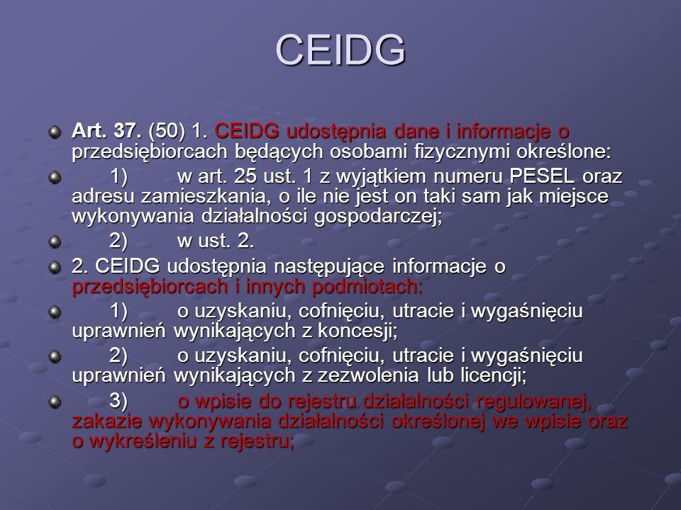CEIDG Art. 37. (50) 1. CEIDG udostępnia dane i informacje o przedsiębiorcach będących osobami fizycznymi określone: 1)w art. 25 ust. 1 z wyjątkiem num