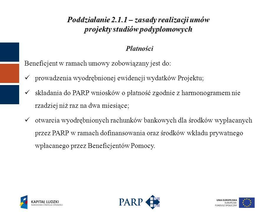 Poddziałanie 2.1.1 – zasady realizacji umów projekty studiów podyplomowych Płatności Beneficjent w ramach umowy zobowiązany jest do: prowadzenia wyodrębnionej ewidencji wydatków Projektu; składania do PARP wniosków o płatność zgodnie z harmonogramem nie rzadziej niż raz na dwa miesiące; otwarcia wyodrębnionych rachunków bankowych dla środków wypłacanych przez PARP w ramach dofinansowania oraz środków wkładu prywatnego wpłacanego przez Beneficjentów Pomocy.