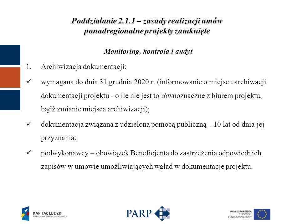 Poddziałanie 2.1.1 – zasady realizacji umów ponadregionalne projekty zamknięte Monitoring, kontrola i audyt 2.Kontrola (kontrola dokumentacji, kontrola w miejscu realizacji projektu, wizyty monitoringowe): dokonywana zgodnie z Zasadami kontroli PO KL; kontrola na miejscu - w siedzibie Beneficjenta, Partnerów oraz w miejscu realizacji projektu.