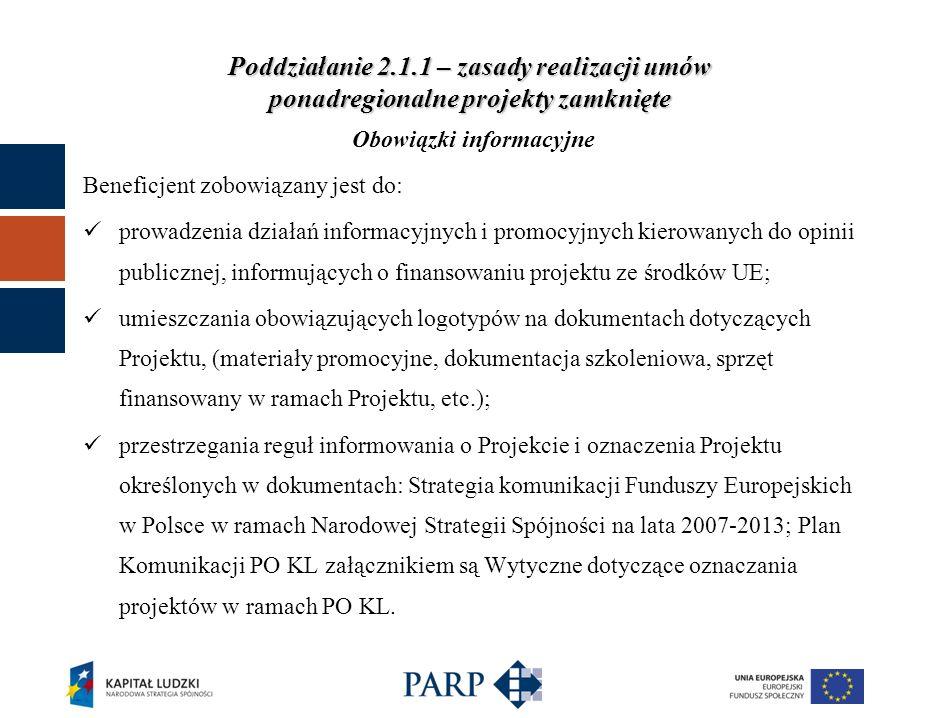 Poddziałanie 2.1.1 – zasady realizacji umów ponadregionalne projekty zamknięte Obowiązki informacyjne Beneficjent zobowiązany jest do: prowadzenia działań informacyjnych i promocyjnych kierowanych do opinii publicznej, informujących o finansowaniu projektu ze środków UE; umieszczania obowiązujących logotypów na dokumentach dotyczących Projektu, (materiały promocyjne, dokumentacja szkoleniowa, sprzęt finansowany w ramach Projektu, etc.); przestrzegania reguł informowania o Projekcie i oznaczenia Projektu określonych w dokumentach: Strategia komunikacji Funduszy Europejskich w Polsce w ramach Narodowej Strategii Spójności na lata 2007-2013; Plan Komunikacji PO KL załącznikiem są Wytyczne dotyczące oznaczania projektów w ramach PO KL.