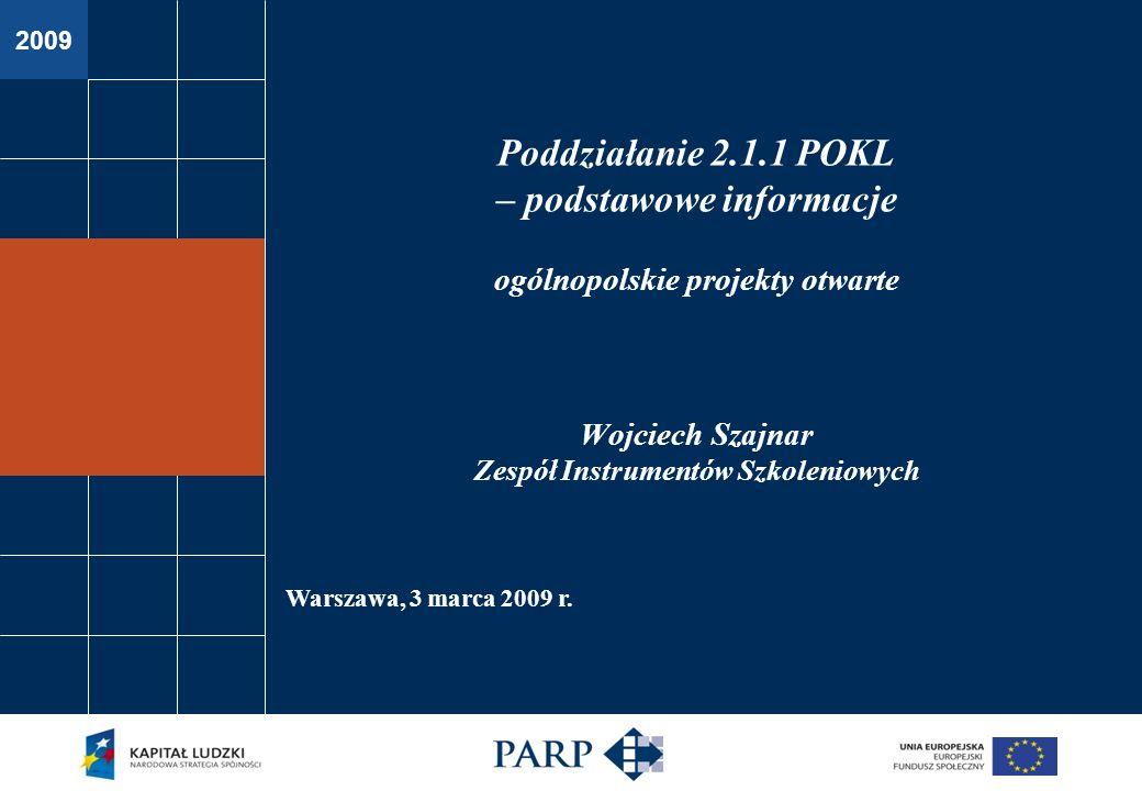 2009 Warszawa, 3 marca 2009 r. Poddziałanie 2.1.1 POKL – podstawowe informacje ogólnopolskie projekty otwarte Wojciech Szajnar Zespół Instrumentów Szk