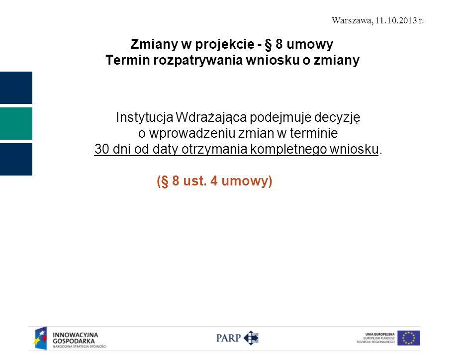 Warszawa, 11.10.2013 r. Zmiany w projekcie - § 8 umowy Termin rozpatrywania wniosku o zmiany Instytucja Wdrażająca podejmuje decyzję o wprowadzeniu zm